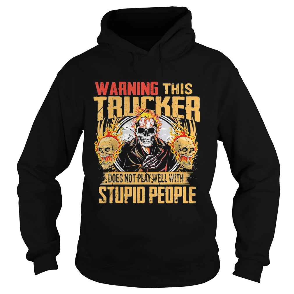 Skull warning this trucker does not play well with stupid people fire  Hoodie