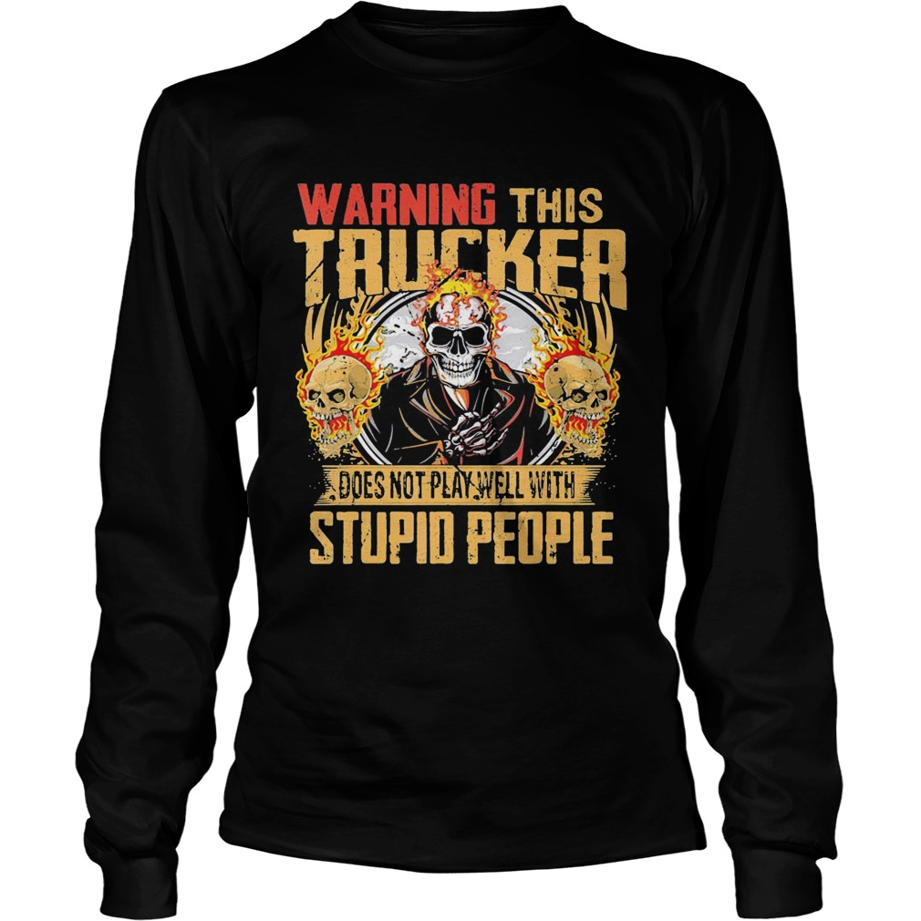 Skull warning this trucker does not play well with stupid people fire  Long Sleeve