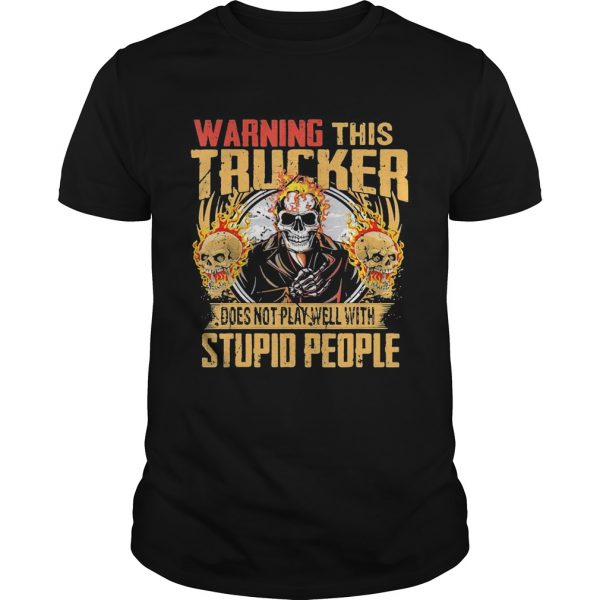 Skull warning this trucker does not play well with stupid people fire shirt
