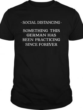 Social distancing something this cerman has been practicing since forever shirt