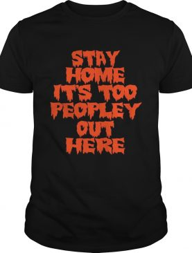 Stay home it is too peopley out here shirt
