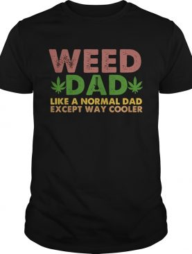 Weed dad like a normal dad except way cooler shirt