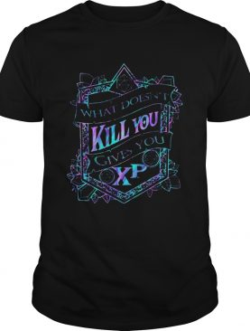 What Doesnt Kill You Gives You Xp shirt