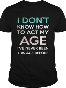 i dont know how to act my age ive never been this age before shirt