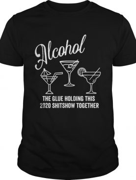 AlcoholThe Glue That Holds This 2020 Shitshow Together shirt