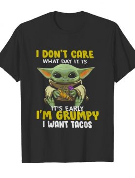 Baby Yoda I Dont Care What Day It Is Its Early Im Grumpy I Want Tacos shirt