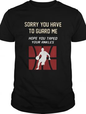 Basketball Sorry You Have To Guard Me Hope You Tape Your Ankles shirt
