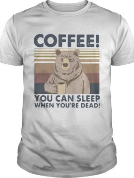 Bear Coffee You Can Sleep When Youre Dead Vintage shirt