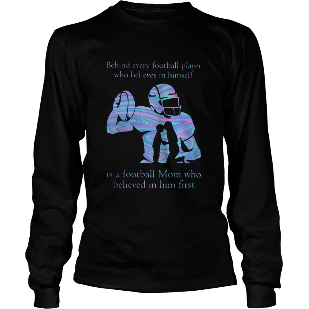 Behind every football player who believes in himself is a football mom who believed in him first sh Long Sleeve