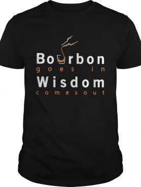 Bourbon goes in wisdom comes out shirt