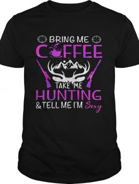 Bring Me Coffee Take Me Hunting And Tell Me Im Sexy shirt