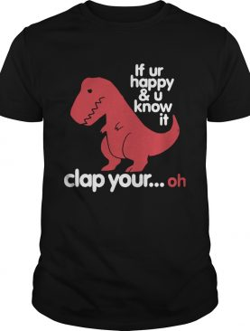 Dinosaurus Trex If Ur Happy And U Know It Clap Your Oh shirt