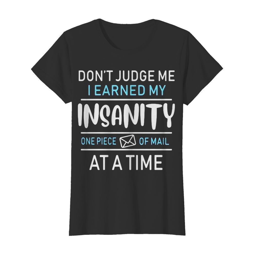 Don't judge me i earned my insanity one piece of mail at a time  Classic Women's T-shirt