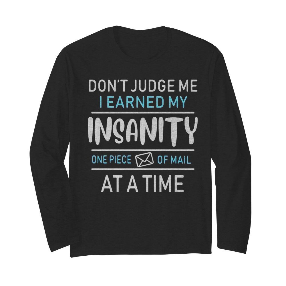 Don't judge me i earned my insanity one piece of mail at a time  Long Sleeved T-shirt