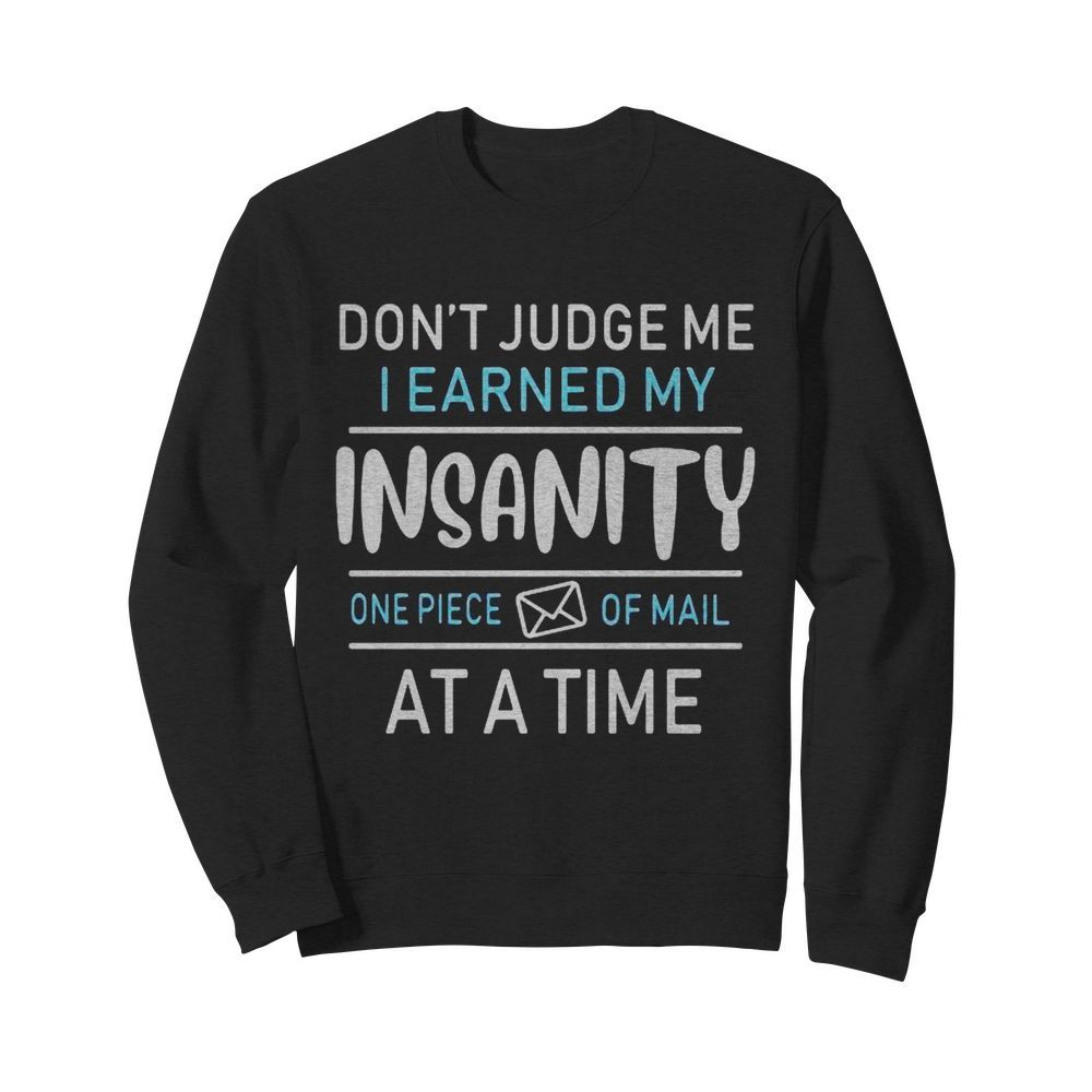 Don't judge me i earned my insanity one piece of mail at a time  Unisex Sweatshirt