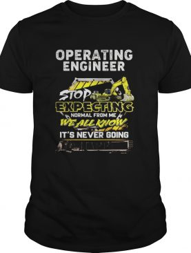 Excavator Operating engineer people should seriously stop expecting normal from me we all know Its