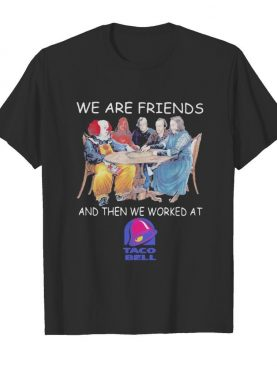 Halloween horror characters we are friends and then we worked at taco bell shirt