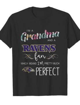 I'm A Grandma And A Ravens Fan Which Means I'm Pretty Much Perfect shirt