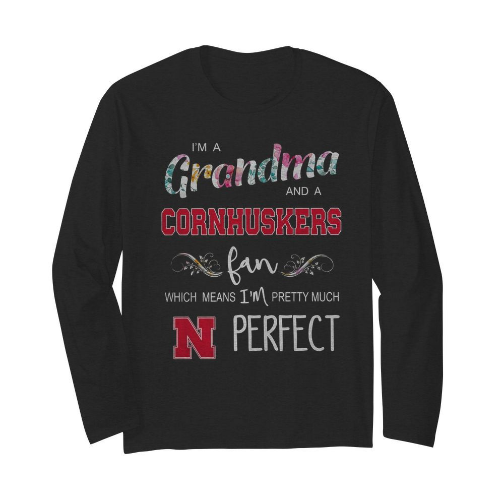 I'm Grandma And A Nebraska Cornhuskers Fan Which Means I'm Pretty Much Perfect  Long Sleeved T-shirt