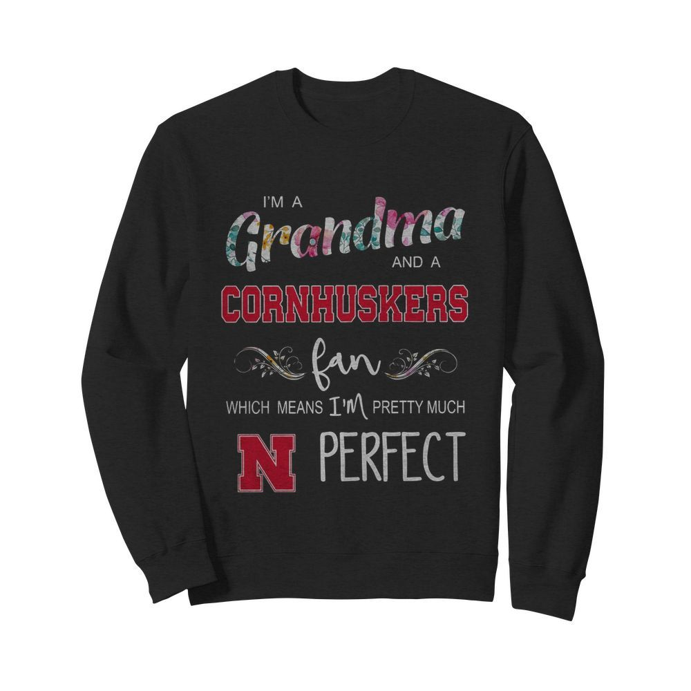 I'm Grandma And A Nebraska Cornhuskers Fan Which Means I'm Pretty Much Perfect  Unisex Sweatshirt