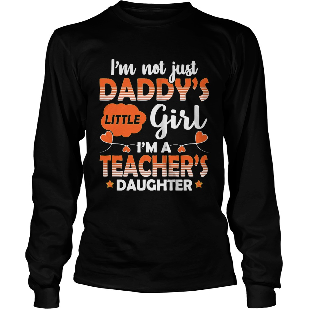 I Am Not Just Daddys Little Girl Im A Teachers Daughter  Long Sleeve