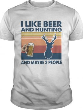 I Like Beer And Hunting And Maybe 3 People Vintage shirt