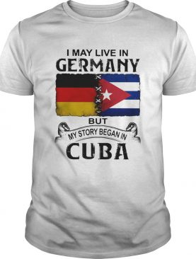 I May Live In Germany But My Story Began In Cuba Flag shirt