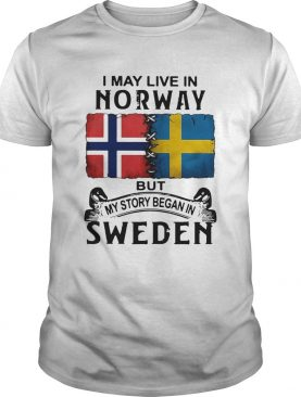 I May Live In Norway But My Story Began In Sweden shirt