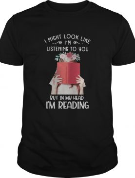 I might look like im listening to you but in my head im reading flowers shirt
