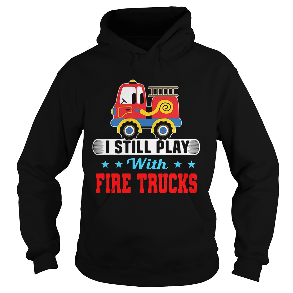I still play with fire trucks  Hoodie