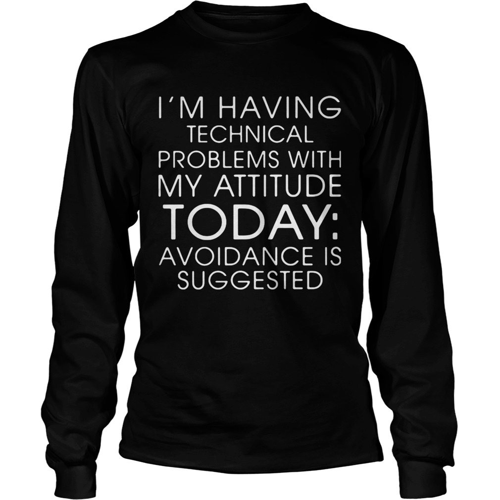 IM HAVING TECHNICAL PROBLEMS WITH MY ATTITUDE TODAY AVOIDANCE IS SUGGESTED  Long Sleeve