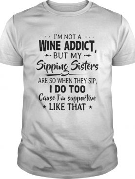 Im Not A Wine Addict But My Sipping Sisters Are So When Thay Sip shirt
