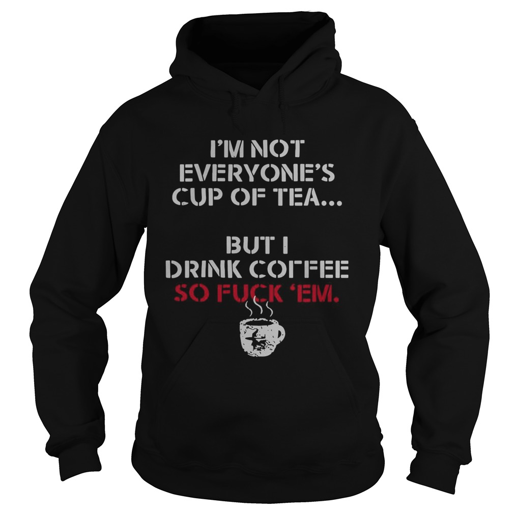 Im Not Everyones Cup Of Tea But I Drink Coffee So Fuck Em  Hoodie