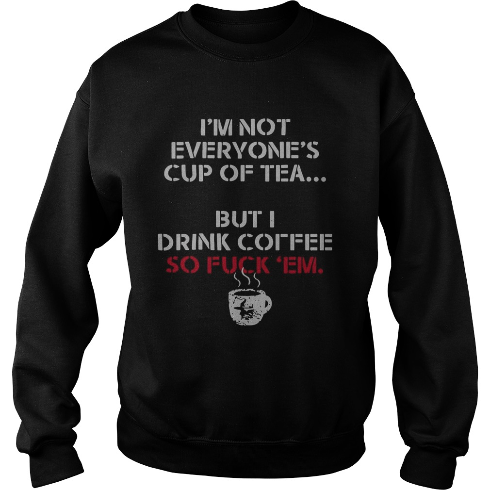 Im Not Everyones Cup Of Tea But I Drink Coffee So Fuck Em  Sweatshirt