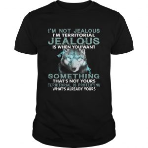 Im Not Jealous Im Territorial Jealous Is When You Want shirt