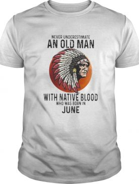 Never Underestimate An Old Man With Native Blood Who Was Born In June Sunset shirt