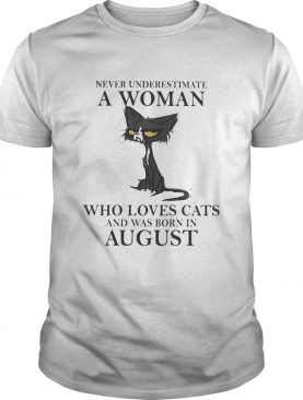 Never underestimate a woman who loves black cats and was born in august shirt
