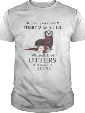 Once upon a time there was a girl Who really loved Otters It was me the end shirt