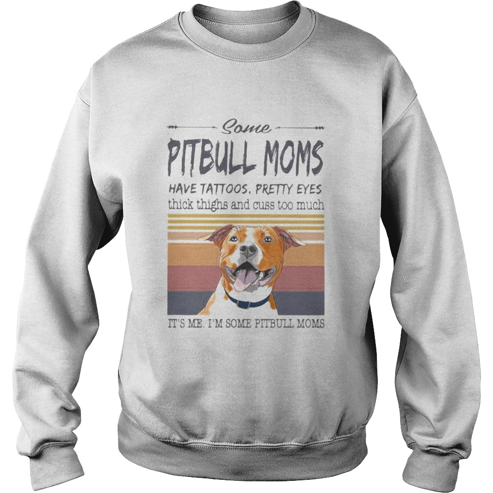 SOME PITBULL MOMS HAVE TATTOOS PRETTY EYES THICK THIGHS AND CUSS TOO MUCH ITS ME IM SOME PITBULL Sweatshirt