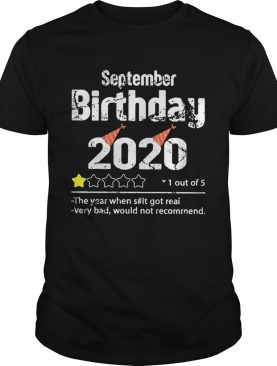 September Birthday 2020 1 Out Of The Year When Shit Got Real Very Bad Would Not Recommend shirt