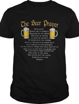 The beer prayer our lager which art in barrels hallowed be thy drink i will be drunk shirt