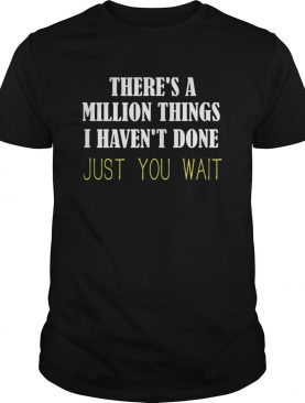 Theres a million things i havent done just you wait shirt
