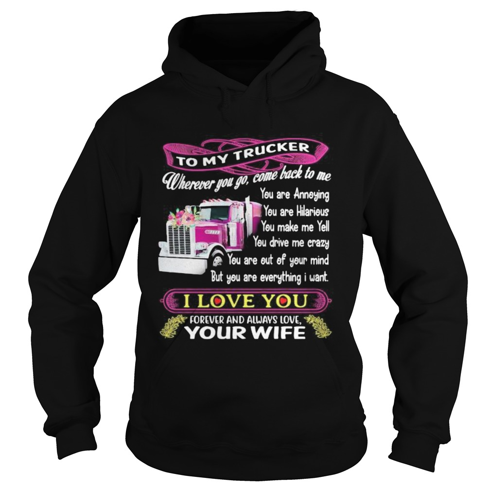 To my trucker wherever you go come back to me i love you forever and always love your wife  Hoodie
