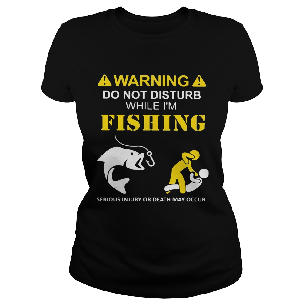 Warning do not disturb while Im fishing serious injury or death may occur  Classic Ladies