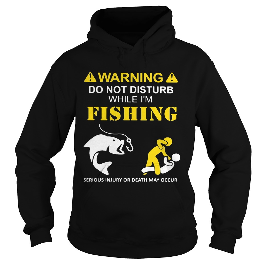 Warning do not disturb while Im fishing serious injury or death may occur  Hoodie