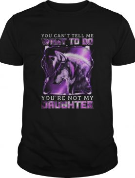 Wolf You cant tell me what to do youre not my daughter shirt