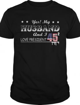 Yes My Husband And I Love President 45 American Flag Independence Day shirt