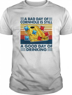 A Bad Day Of Cornhole Is Still A Good Day Of Drinking Vintage shirt