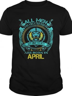 All Men Are Created Equal But Only The Bests Are Born In April shirt
