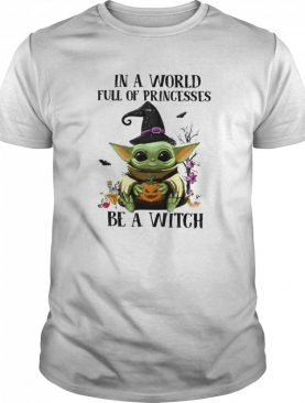 Baby Yoda Pumpkin In A World Full Of Princesses Be A Witch Halloween shirt